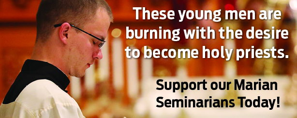 These young men are buring with the desire to become holy priests.  Support our Marian Seminarians Today!